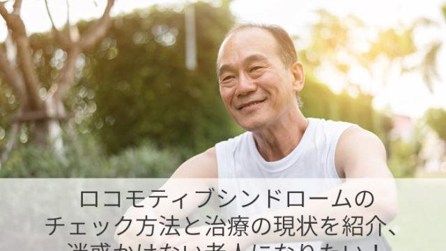 ロコモティブシンドロームのチェック方法と治療の現状を紹介、迷惑かけない老人になりたい!