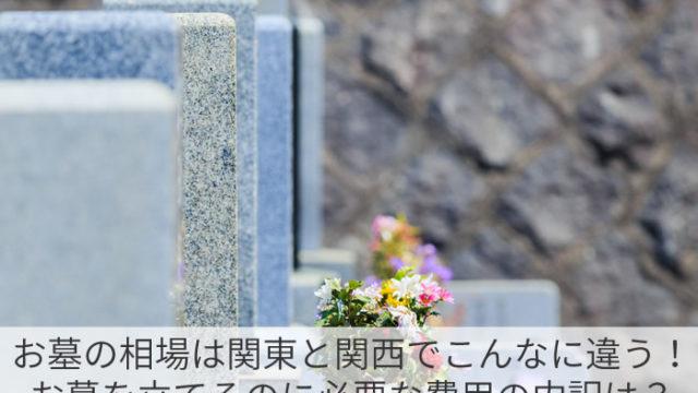 お墓の相場は関東と関西でこんなに違う!お墓を立てるのに必要な費用の内訳は?